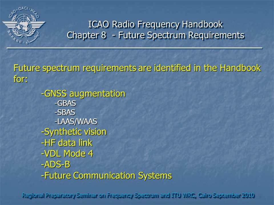 Regional Preparatory Seminar on Frequency Spectrum and ITU WRC, Cairo September 2010 ICAO Radio Frequency Handbook Chapter 8 - Future Spectrum Require