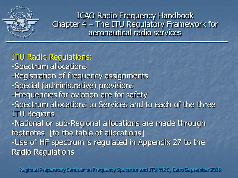 Regional Preparatory Seminar on Frequency Spectrum and ITU WRC, Cairo September 2010 ICAO Radio Frequency Handbook Chapter 4 – The ITU Regulatory Fram