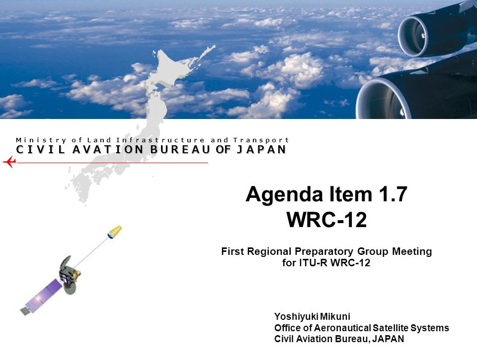 OF OF First Regional Preparatory Group Meeting for ITU-R WRC-12 Agenda Item 1.7 WRC-12 Yoshiyuki Mikuni Office of Aeronautical Satellite Systems Civil Aviation Bureau, JAPAN