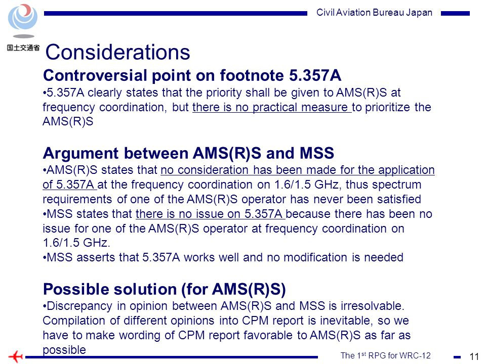 11 The 1 st RPG for WRC-12 Civil Aviation Bureau Japan Considerations Controversial point on footnote 5.357A 5.357A clearly states that the priority shall be given to AMS(R)S at frequency coordination, but there is no practical measure to prioritize the AMS(R)S Argument between AMS(R)S and MSS AMS(R)S states that no consideration has been made for the application of 5.357A at the frequency coordination on 1.6/1.5 GHz, thus spectrum requirements of one of the AMS(R)S operator has never been satisfied MSS states that there is no issue on 5.357A because there has been no issue for one of the AMS(R)S operator at frequency coordination on 1.6/1.5 GHz.