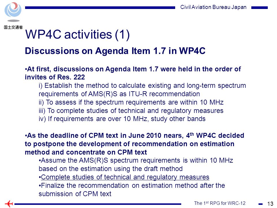 13 The 1 st RPG for WRC-12 Civil Aviation Bureau Japan WP4C activities (1) Discussions on Agenda Item 1.7 in WP4C At first, discussions on Agenda Item 1.7 were held in the order of invites of Res.
