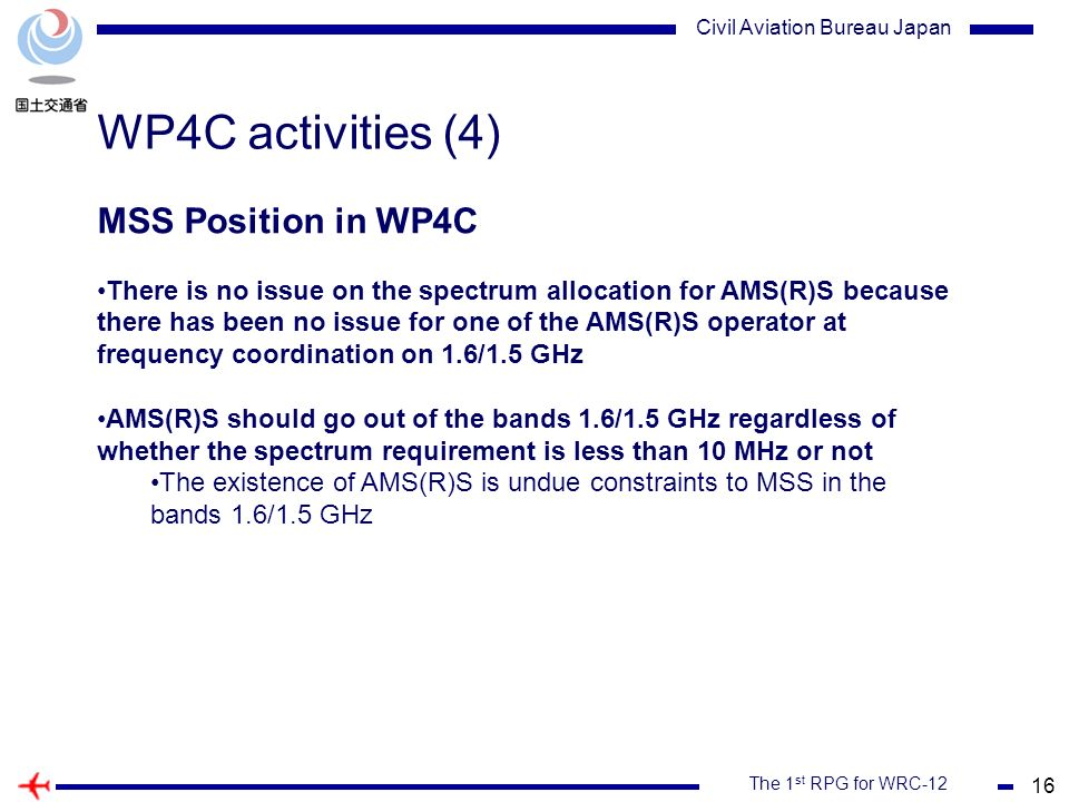16 The 1 st RPG for WRC-12 Civil Aviation Bureau Japan WP4C activities (4) MSS Position in WP4C There is no issue on the spectrum allocation for AMS(R)S because there has been no issue for one of the AMS(R)S operator at frequency coordination on 1.6/1.5 GHz AMS(R)S should go out of the bands 1.6/1.5 GHz regardless of whether the spectrum requirement is less than 10 MHz or not The existence of AMS(R)S is undue constraints to MSS in the bands 1.6/1.5 GHz