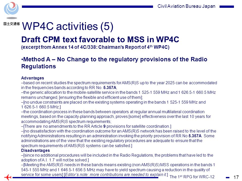 17 The 1 st RPG for WRC-12 Civil Aviation Bureau Japan WP4C activities (5) Draft CPM text favorable to MSS in WP4C (excerpt from Annex 14 of 4C/338: Chairmans Report of 4 th WP4C) Method A – No Change to the regulatory provisions of the Radio Regulations Advantages –based on recent studies the spectrum requirements for AMS(R)S up to the year 2025 can be accommodated in the frequencies bands according to RR No.