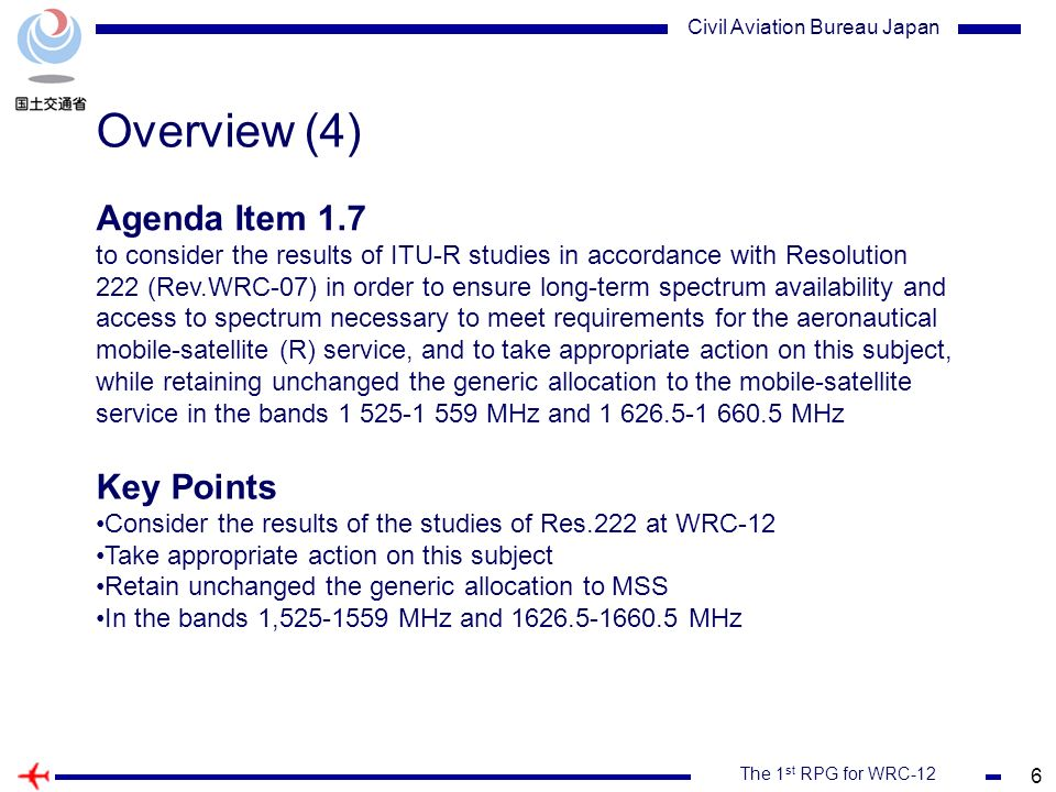 6 The 1 st RPG for WRC-12 Civil Aviation Bureau Japan Overview (4) Agenda Item 1.7 to consider the results of ITU R studies in accordance with Resolution 222 (Rev.WRC 07) in order to ensure long-term spectrum availability and access to spectrum necessary to meet requirements for the aeronautical mobile-satellite (R) service, and to take appropriate action on this subject, while retaining unchanged the generic allocation to the mobile-satellite service in the bands 1 525-1 559 MHz and 1 626.5-1 660.5 MHz Key Points Consider the results of the studies of Res.222 at WRC-12 Take appropriate action on this subject Retain unchanged the generic allocation to MSS In the bands 1,525-1559 MHz and 1626.5-1660.5 MHz