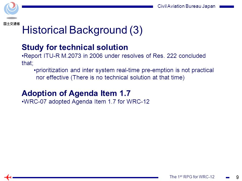 9 The 1 st RPG for WRC-12 Civil Aviation Bureau Japan Historical Background (3) Study for technical solution Report ITU-R M.2073 in 2006 under resolves of Res.