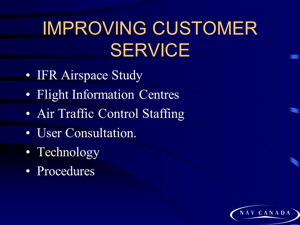 IMPROVING CUSTOMER SERVICE IFR Airspace Study Flight Information Centres Air Traffic Control Staffing User Consultation. Technology Procedures