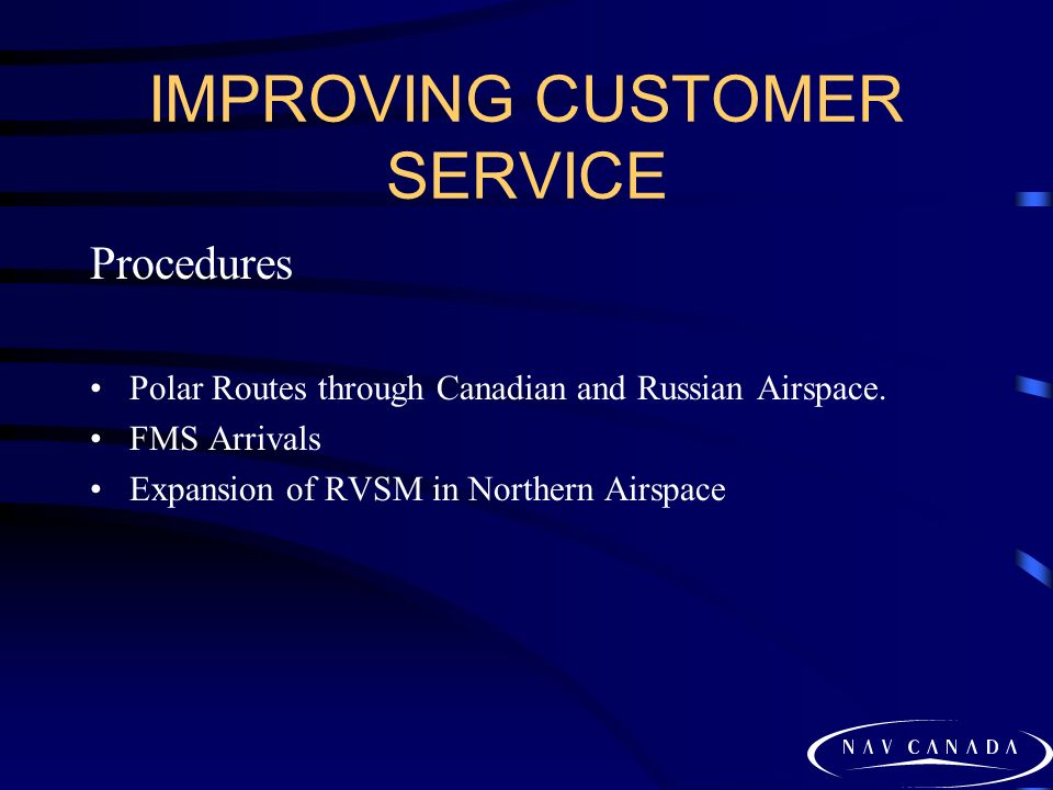 IMPROVING CUSTOMER SERVICE Procedures Polar Routes through Canadian and Russian Airspace. FMS Arrivals Expansion of RVSM in Northern Airspace