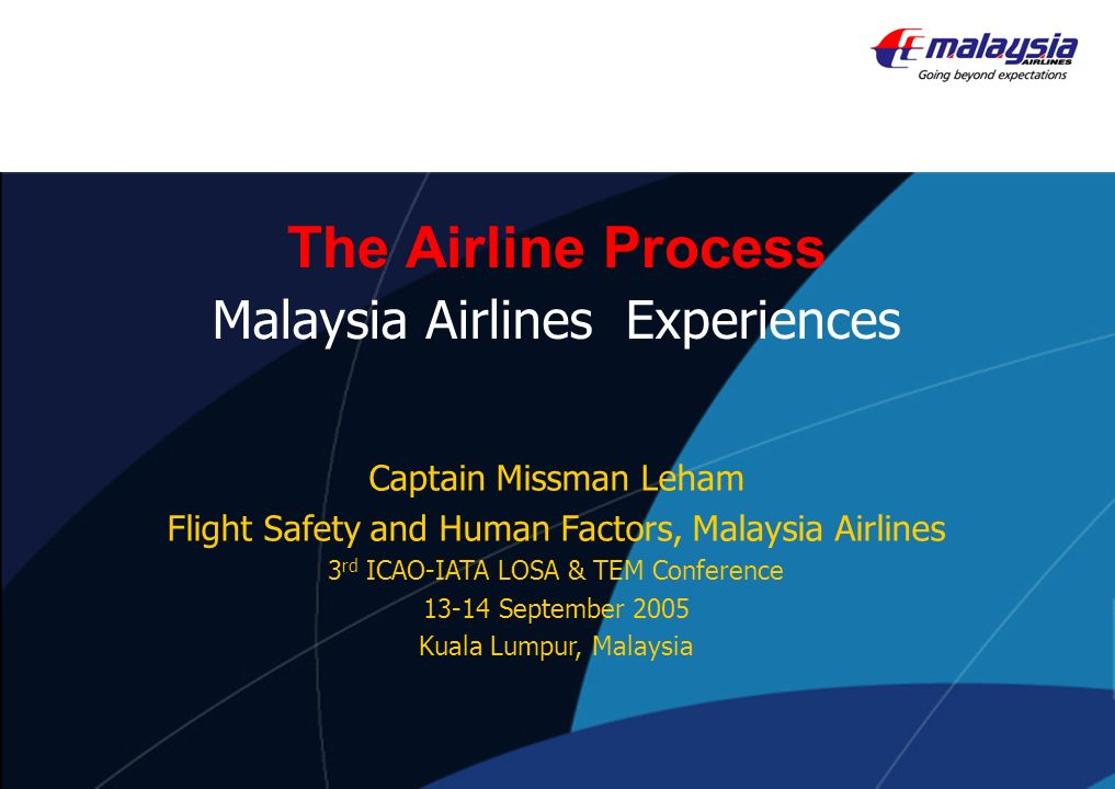 The Airline Process Malaysia Airlines Experiences Captain Missman Leham Flight Safety and Human Factors, Malaysia Airlines 3 rd ICAO-IATA LOSA & TEM C