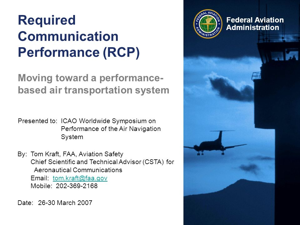 Federal Aviation Administration Required Communication Performance (RCP) Date:26-30 March 2007 Presented to:ICAO Worldwide Symposium on Performance of