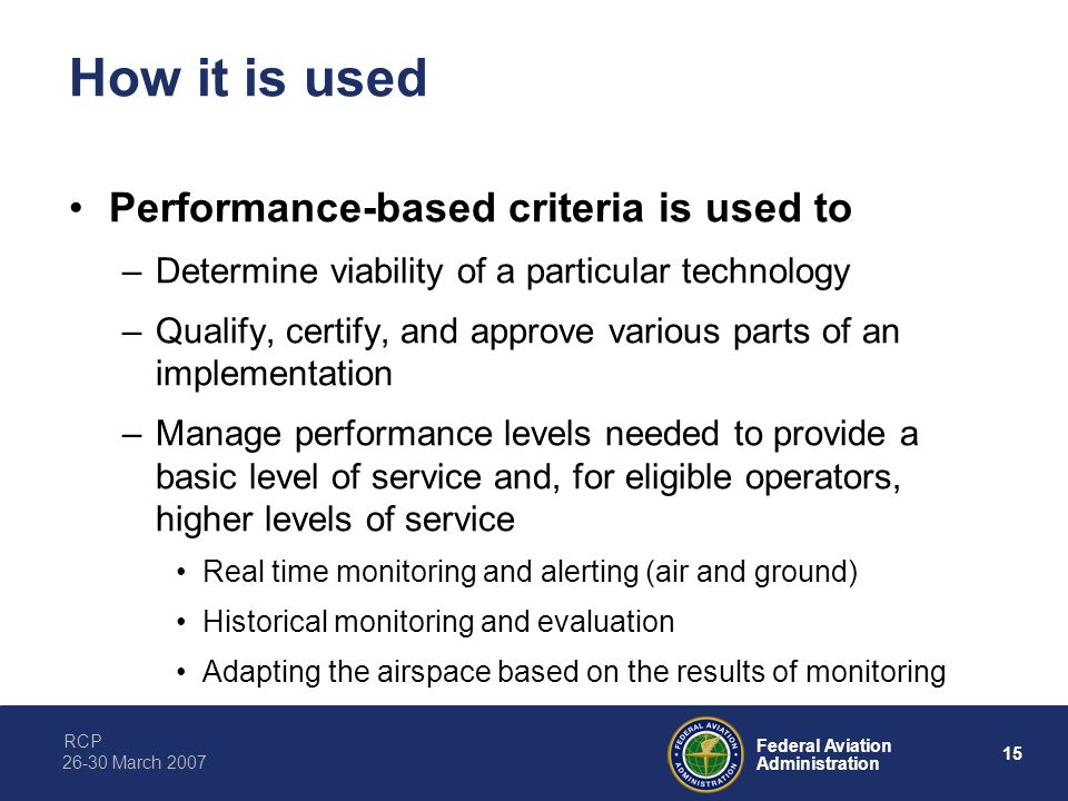 RCP 15 Federal Aviation Administration 26-30 March 2007 How it is used Performance-based criteria is used to –Determine viability of a particular tech