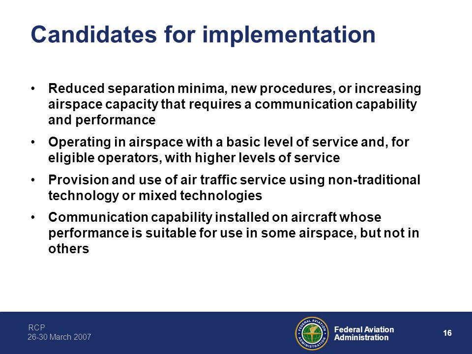 RCP 16 Federal Aviation Administration 26-30 March 2007 Candidates for implementation Reduced separation minima, new procedures, or increasing airspac