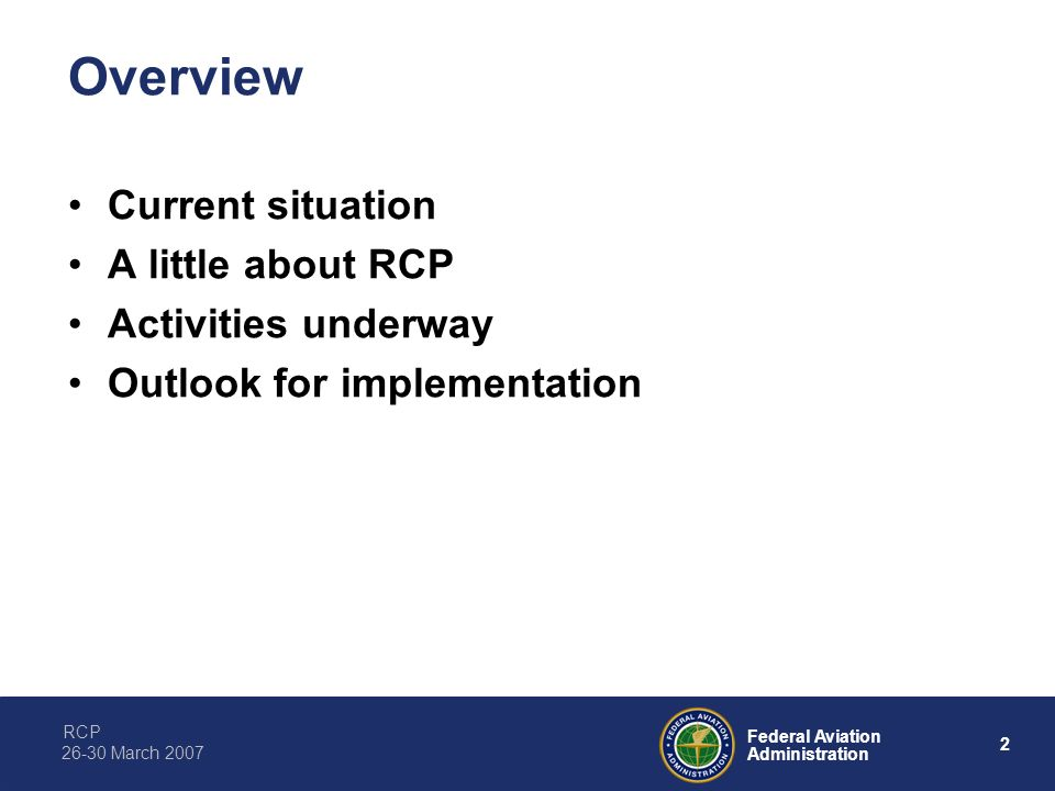 RCP 2 Federal Aviation Administration 26-30 March 2007 Overview Current situation A little about RCP Activities underway Outlook for implementation