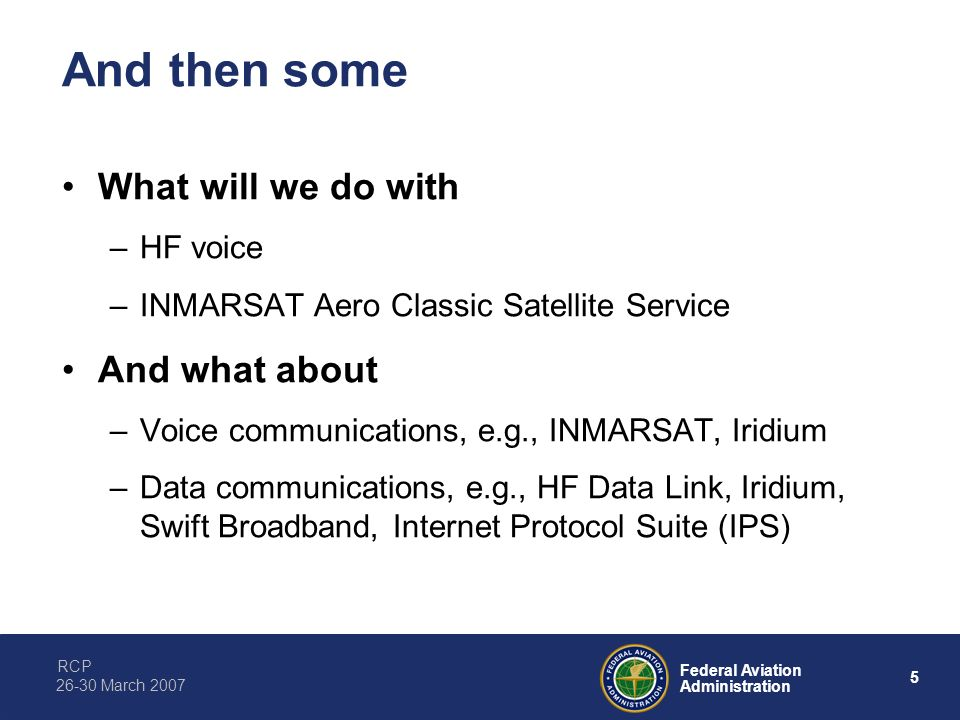 RCP 5 Federal Aviation Administration 26-30 March 2007 And then some What will we do with –HF voice –INMARSAT Aero Classic Satellite Service And what