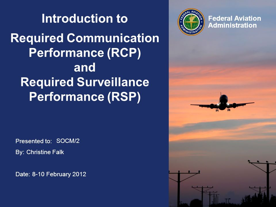 Presented to: By: Date: Federal Aviation Administration Introduction to Required Communication Performance (RCP) and Required Surveillance Performance