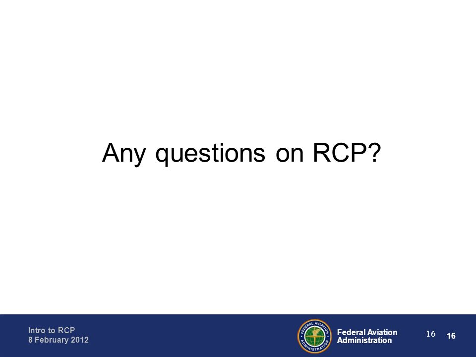 16 Federal Aviation Administration Intro to RCP 8 February 2012 16 Any questions on RCP?