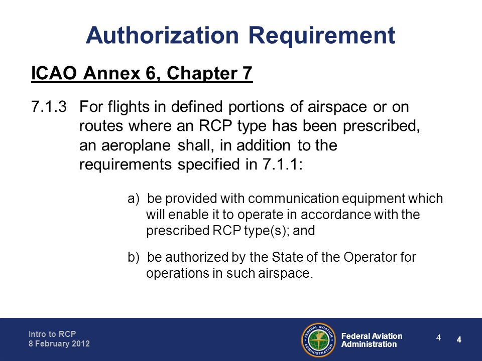 4 Federal Aviation Administration Intro to RCP 8 February 2012 4 Authorization Requirement ICAO Annex 6, Chapter 7 7.1.3 For flights in defined portio