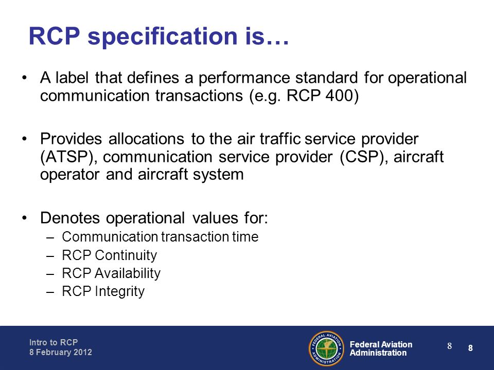 8 Federal Aviation Administration Intro to RCP 8 February 2012 8 RCP specification is… A label that defines a performance standard for operational com
