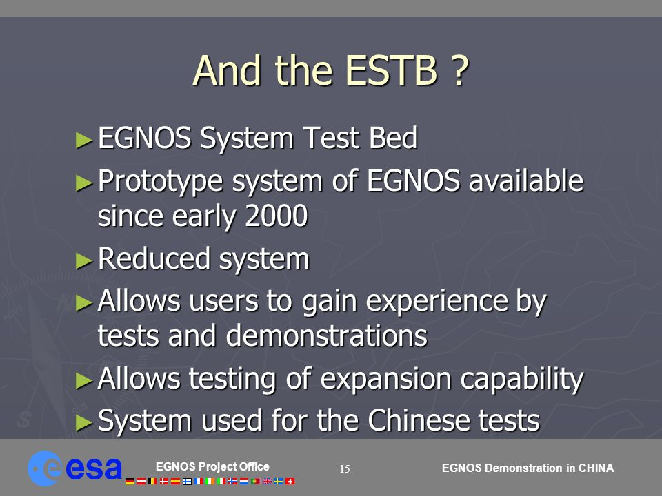 EGNOS Project Office EGNOS Demonstration in CHINA 15 And the ESTB ? EGNOS System Test Bed EGNOS System Test Bed Prototype system of EGNOS available si