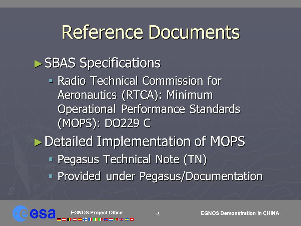 EGNOS Project Office EGNOS Demonstration in CHINA 52 Reference Documents SBAS Specifications SBAS Specifications Radio Technical Commission for Aeronautics (RTCA): Minimum Operational Performance Standards (MOPS): DO229 C Radio Technical Commission for Aeronautics (RTCA): Minimum Operational Performance Standards (MOPS): DO229 C Detailed Implementation of MOPS Detailed Implementation of MOPS Pegasus Technical Note (TN) Pegasus Technical Note (TN) Provided under Pegasus/Documentation Provided under Pegasus/Documentation