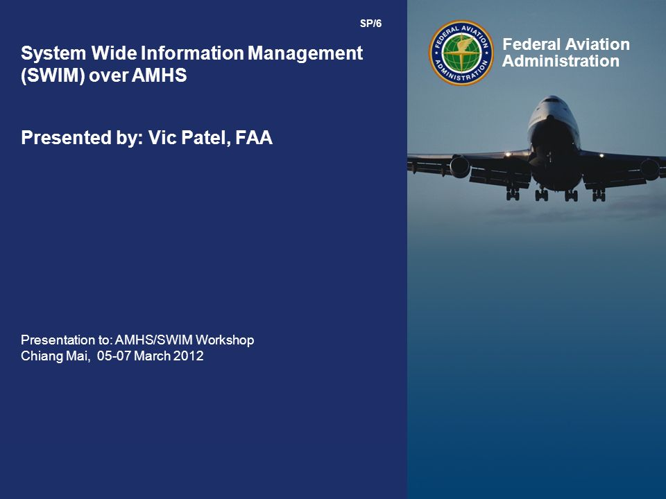 Federal Aviation Administration 0 0 Federal Aviation Administration System Wide Information Management (SWIM) over AMHS Presented by: Vic Patel, FAA Presentation to: AMHS/SWIM Workshop Chiang Mai, 05-07 March 2012 SP/6