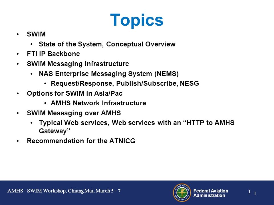 Federal Aviation Administration 1 1 Topics SWIM State of the System, Conceptual Overview FTI IP Backbone SWIM Messaging Infrastructure NAS Enterprise Messaging System (NEMS) Request/Response, Publish/Subscribe, NESG Options for SWIM in Asia/Pac AMHS Network Infrastructure SWIM Messaging over AMHS Typical Web services, Web services with an HTTP to AMHS Gateway Recommendation for the ATNICG AMHS - SWIM Workshop, Chiang Mai, March 5 - 7