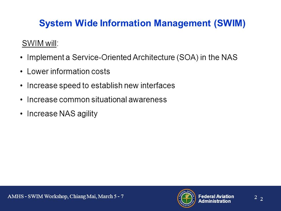 Federal Aviation Administration 1 1 Topics SWIM State of the System, Conceptual Overview FTI IP Backbone SWIM Messaging Infrastructure NAS Enterprise