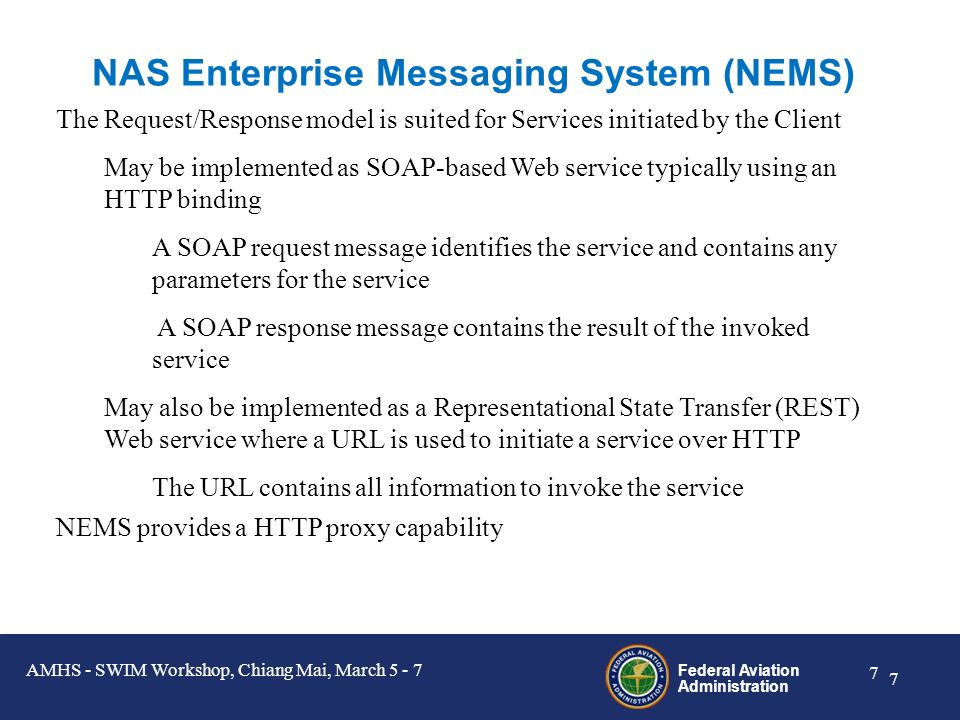 Federal Aviation Administration 6 6 SWIM Messaging Infrastructure The SWIM Messaging Infrastructure for the FAA is the NAS Enterprise Messaging System