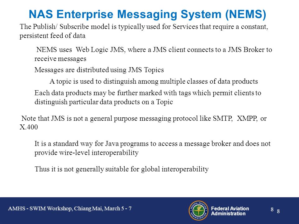 Federal Aviation Administration 8 8 NAS Enterprise Messaging System (NEMS) The Publish/ Subscribe model is typically used for Services that require a constant, persistent feed of data NEMS uses Web Logic JMS, where a JMS client connects to a JMS Broker to receive messages Messages are distributed using JMS Topics A topic is used to distinguish among multiple classes of data products Each data products may be further marked with tags which permit clients to distinguish particular data products on a Topic Note that JMS is not a general purpose messaging protocol like SMTP, XMPP, or X.400 It is a standard way for Java programs to access a message broker and does not provide wire-level interoperability Thus it is not generally suitable for global interoperability AMHS - SWIM Workshop, Chiang Mai, March 5 - 7