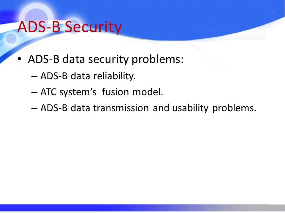 ADS-B Security ADS-B data security problems: – ADS-B data reliability. – ATC systems fusion model. – ADS-B data transmission and usability problems.