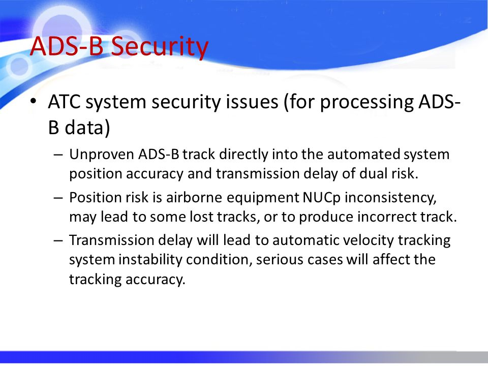 ADS-B Security ATC system security issues (for processing ADS- B data) – Unproven ADS-B track directly into the automated system position accuracy and