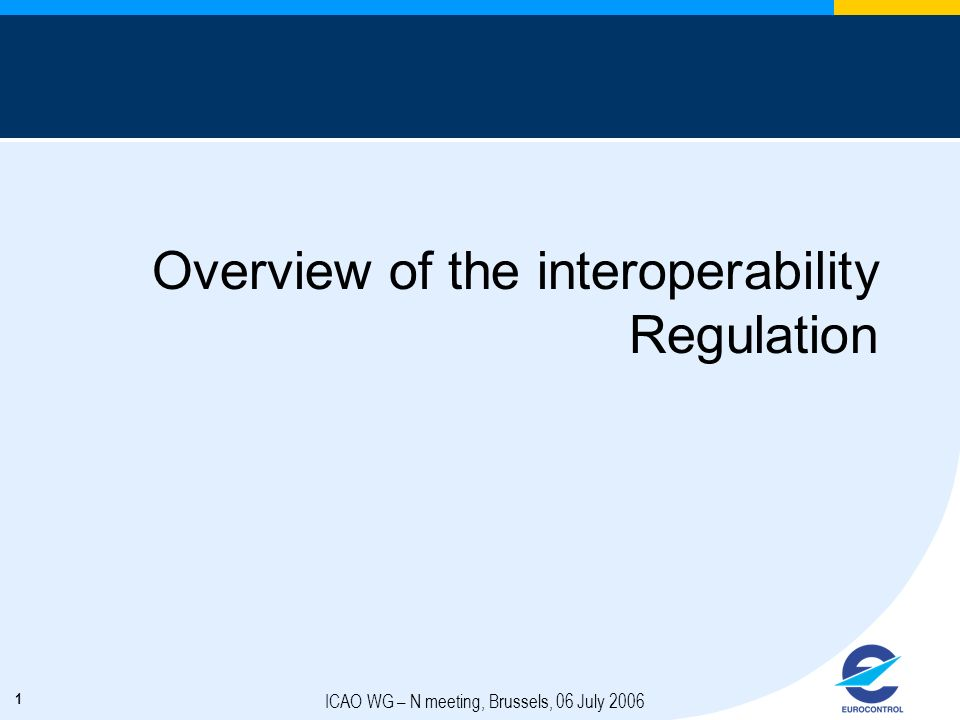 1 ICAO WG – N meeting, Brussels, 06 July 2006 Overview of the interoperability Regulation
