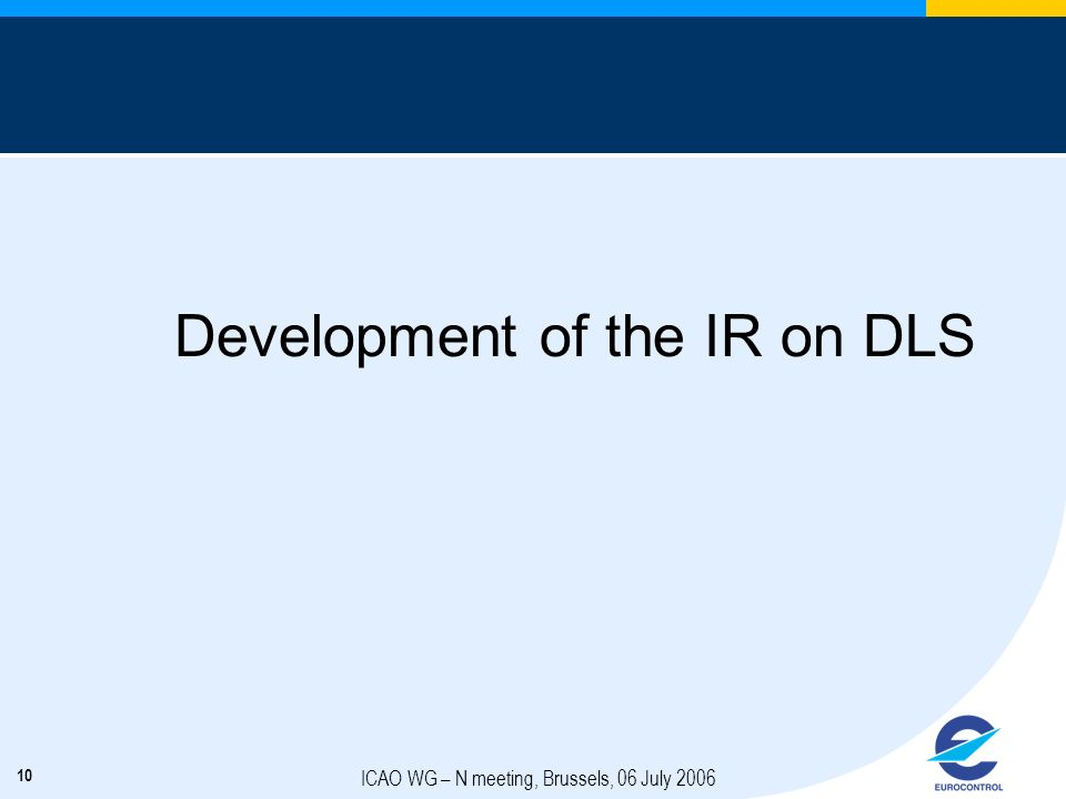 10 ICAO WG – N meeting, Brussels, 06 July 2006 Development of the IR on DLS