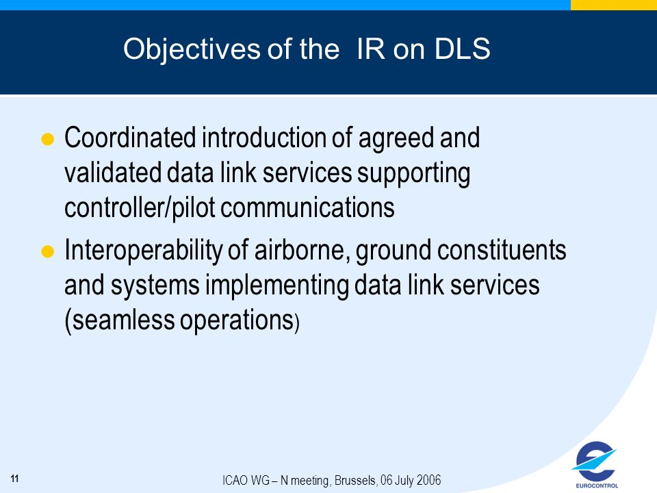 11 ICAO WG – N meeting, Brussels, 06 July 2006 Objectives of the IR on DLS Coordinated introduction of agreed and validated data link services support