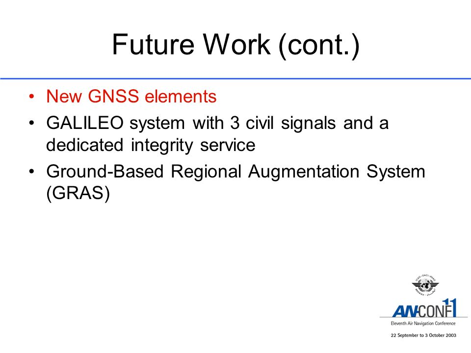 Future Work (cont.) New GNSS elements GALILEO system with 3 civil signals and a dedicated integrity service Ground-Based Regional Augmentation System