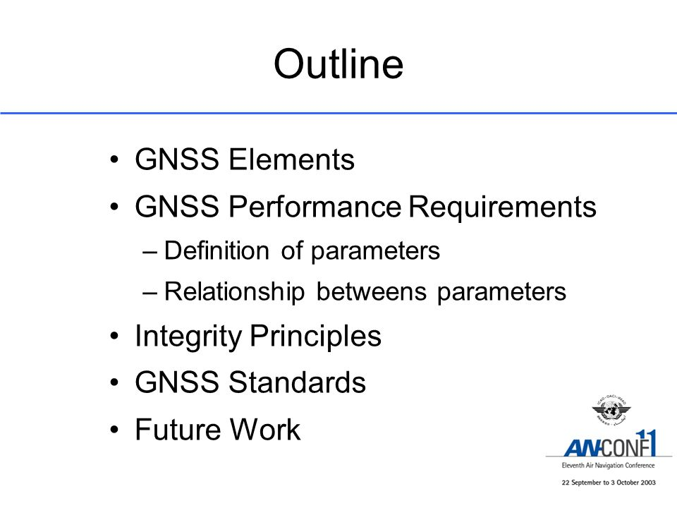 Outline GNSS Elements GNSS Performance Requirements –Definition of parameters –Relationship betweens parameters Integrity Principles GNSS Standards Fu