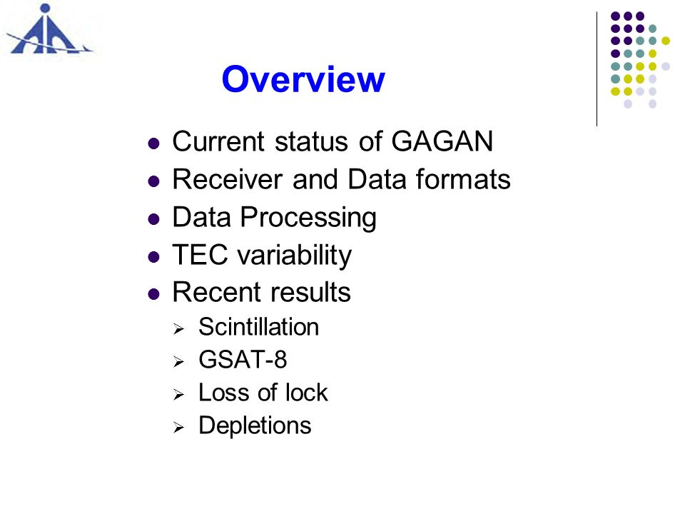 Overview Current status of GAGAN Receiver and Data formats Data Processing TEC variability Recent results Scintillation GSAT-8 Loss of lock Depletions