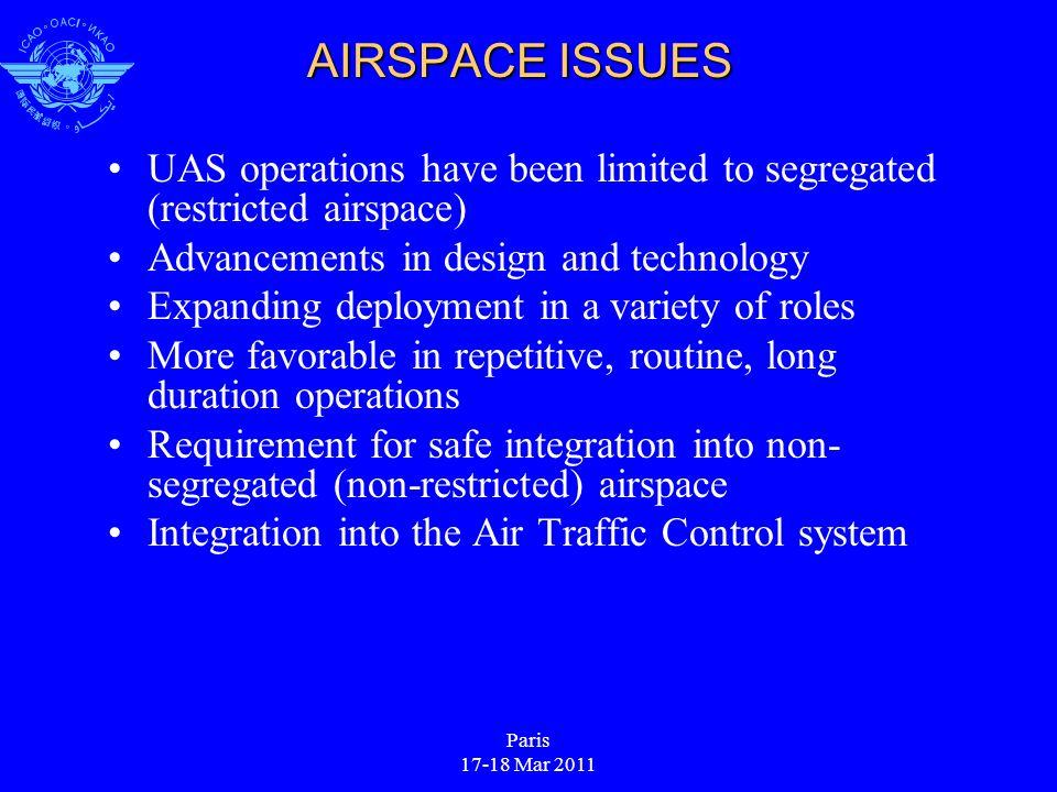 Paris 17-18 Mar 2011 AIRSPACE ISSUES UAS operations have been limited to segregated (restricted airspace) Advancements in design and technology Expanding deployment in a variety of roles More favorable in repetitive, routine, long duration operations Requirement for safe integration into non- segregated (non-restricted) airspace Integration into the Air Traffic Control system