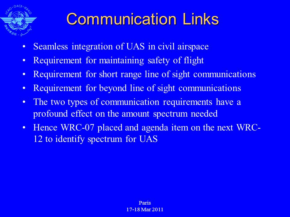 Paris 17-18 Mar 2011 Communication Links Seamless integration of UAS in civil airspace Requirement for maintaining safety of flight Requirement for short range line of sight communications Requirement for beyond line of sight communications The two types of communication requirements have a profound effect on the amount spectrum needed Hence WRC-07 placed and agenda item on the next WRC- 12 to identify spectrum for UAS