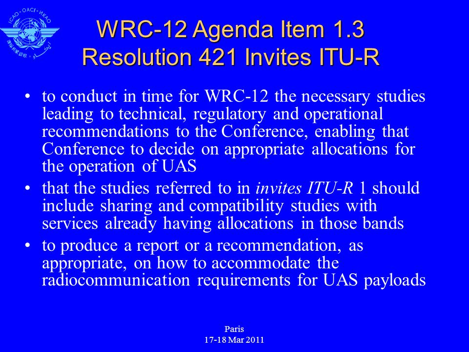 Paris 17-18 Mar 2011 WRC-12 Agenda Item 1.3 Resolution 421 Invites ITU-R to conduct in time for WRC 12 the necessary studies leading to technical, regulatory and operational recommendations to the Conference, enabling that Conference to decide on appropriate allocations for the operation of UAS that the studies referred to in invites ITU R 1 should include sharing and compatibility studies with services already having allocations in those bands to produce a report or a recommendation, as appropriate, on how to accommodate the radiocommunication requirements for UAS payloads