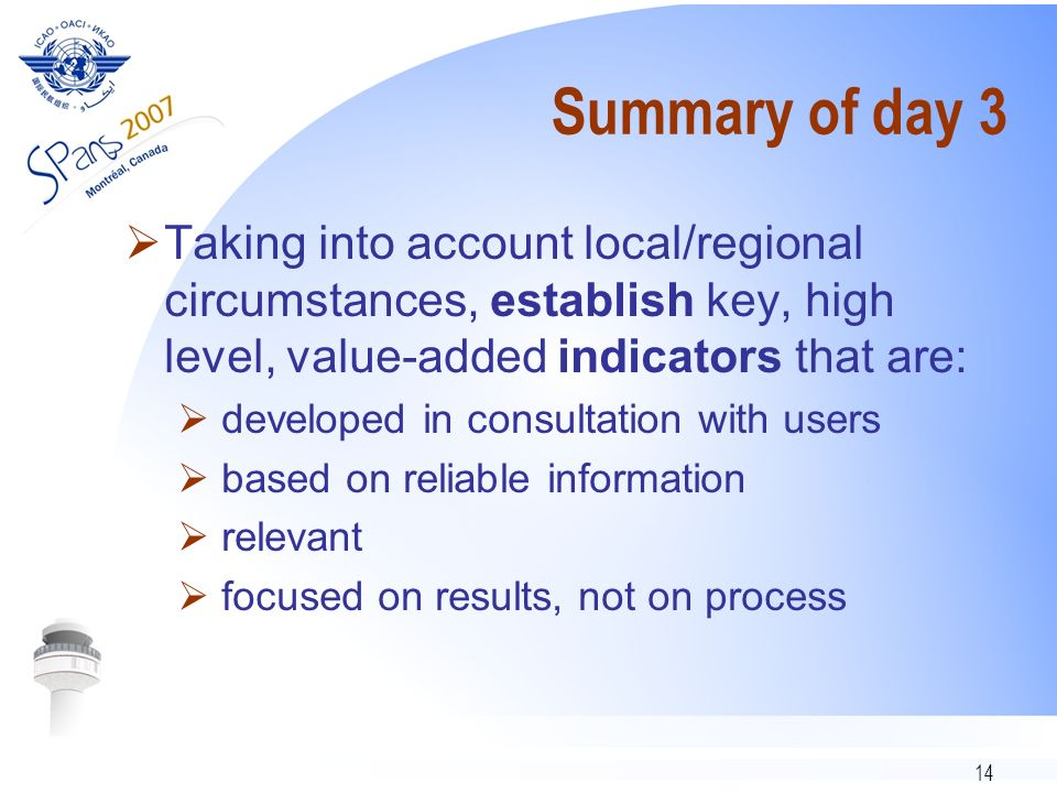 14 Summary of day 3 Taking into account local/regional circumstances, establish key, high level, value-added indicators that are: developed in consultation with users based on reliable information relevant focused on results, not on process