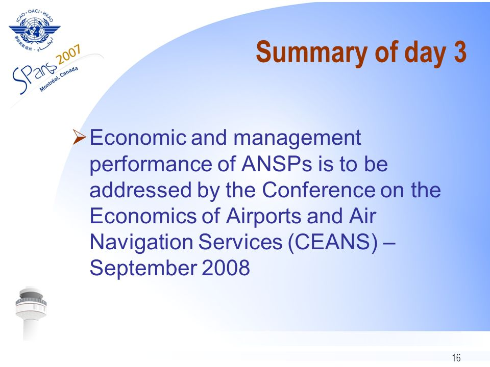 16 Summary of day 3 Economic and management performance of ANSPs is to be addressed by the Conference on the Economics of Airports and Air Navigation Services (CEANS) – September 2008