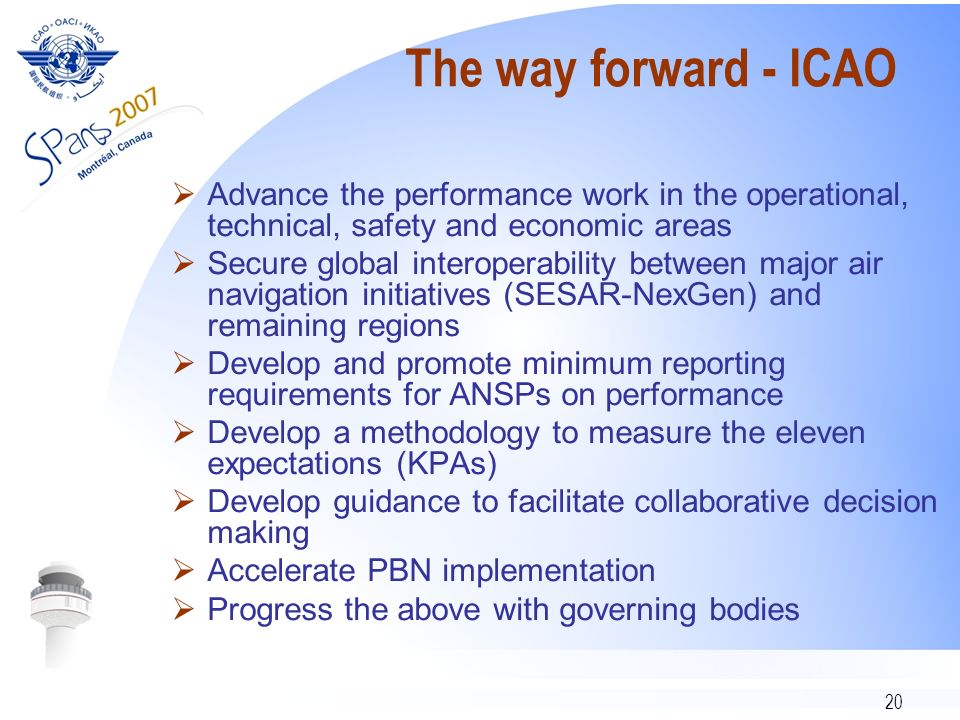 20 The way forward - ICAO Advance the performance work in the operational, technical, safety and economic areas Secure global interoperability between