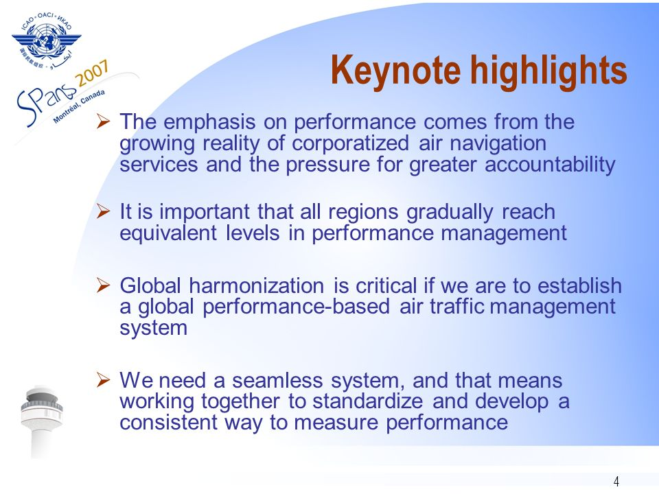 4 Keynote highlights The emphasis on performance comes from the growing reality of corporatized air navigation services and the pressure for greater accountability It is important that all regions gradually reach equivalent levels in performance management Global harmonization is critical if we are to establish a global performance-based air traffic management system We need a seamless system, and that means working together to standardize and develop a consistent way to measure performance