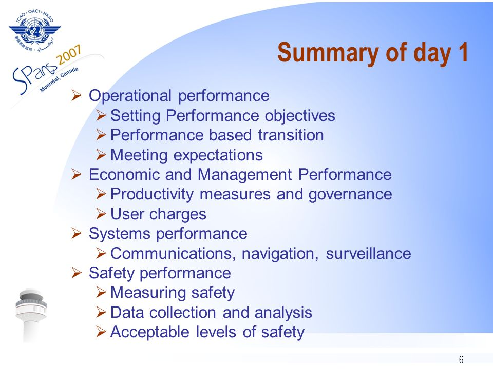 6 Summary of day 1 Operational performance Setting Performance objectives Performance based transition Meeting expectations Economic and Management Performance Productivity measures and governance User charges Systems performance Communications, navigation, surveillance Safety performance Measuring safety Data collection and analysis Acceptable levels of safety