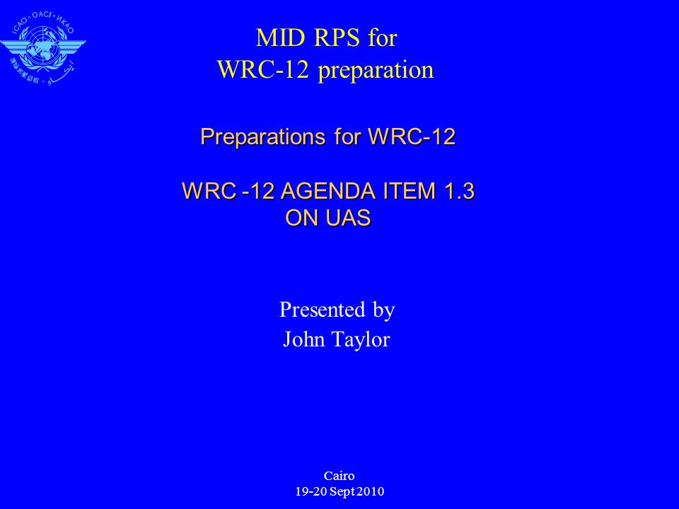 Cairo 19-20 Sept 2010 Preparations for WRC-12 WRC -12 AGENDA ITEM 1.3 ON UAS Presented by John Taylor MID RPS for WRC-12 preparation