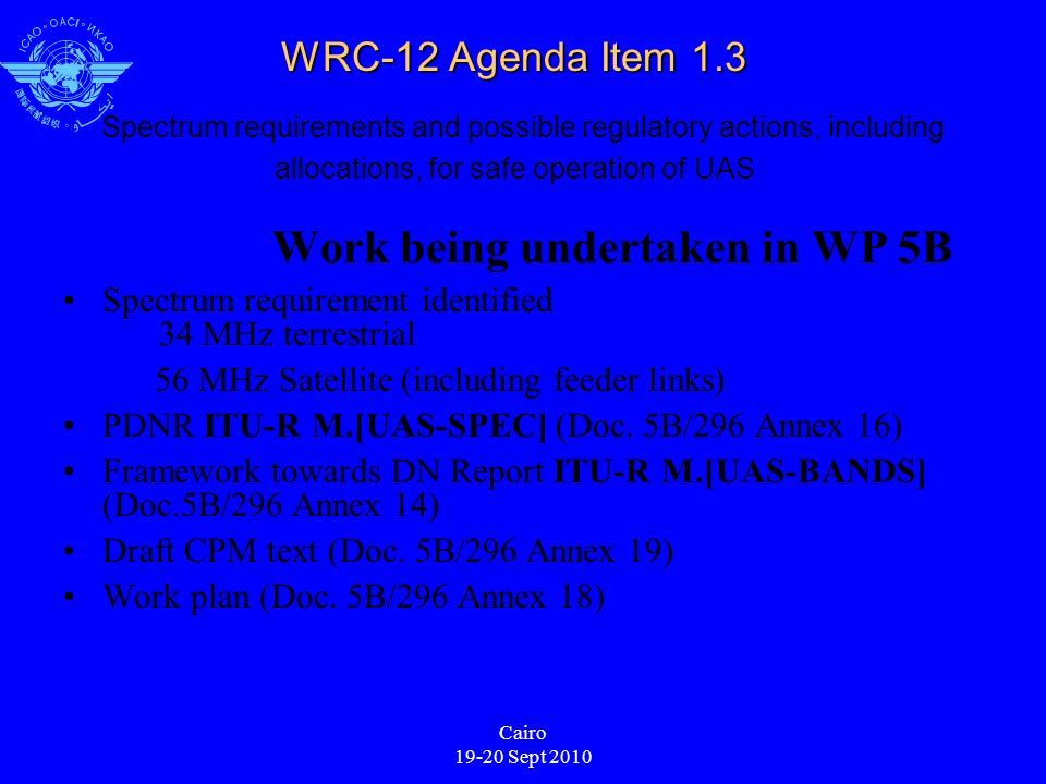 Cairo 19-20 Sept 2010 WRC-12 Agenda Item 1.3 WRC-12 Agenda Item 1.3 Spectrum requirements and possible regulatory actions, including allocations, for safe operation of UAS Work being undertaken in WP 5B Spectrum requirement identified 34 MHz terrestrial 56 MHz Satellite (including feeder links) PDNR ITU-R M.[UAS-SPEC] (Doc.