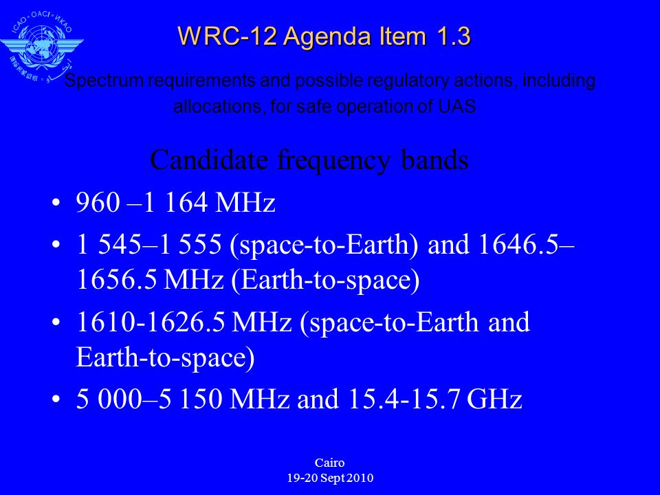 Cairo 19-20 Sept 2010 WRC-12 Agenda Item 1.3 WRC-12 Agenda Item 1.3 Spectrum requirements and possible regulatory actions, including allocations, for safe operation of UAS Candidate frequency bands 960 –1 164 MHz 1 545–1 555 (space-to-Earth) and 1646.5– 1656.5 MHz (Earth-to-space) 1610-1626.5 MHz (space-to-Earth and Earth-to-space) 5 000–5 150 MHz and 15.4-15.7 GHz