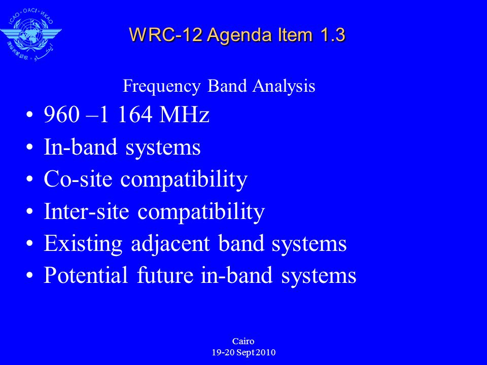 Cairo 19-20 Sept 2010 WRC-12 Agenda Item 1.3 Frequency Band Analysis 960 –1 164 MHz In-band systems Co-site compatibility Inter-site compatibility Existing adjacent band systems Potential future in-band systems