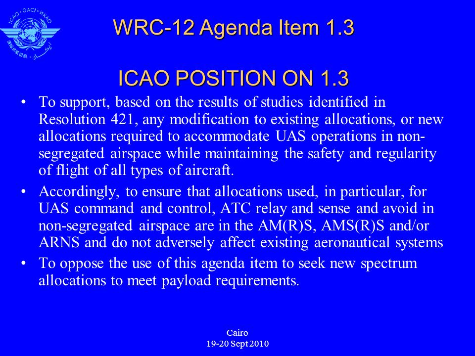 Cairo 19-20 Sept 2010 WRC-12 Agenda Item 1.3 ICAO POSITION ON 1.3 To support, based on the results of studies identified in Resolution 421, any modification to existing allocations, or new allocations required to accommodate UAS operations in non- segregated airspace while maintaining the safety and regularity of flight of all types of aircraft.