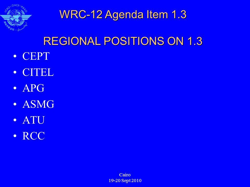 Cairo 19-20 Sept 2010 WRC-12 Agenda Item 1.3 REGIONAL POSITIONS ON 1.3 CEPT CITEL APG ASMG ATU RCC